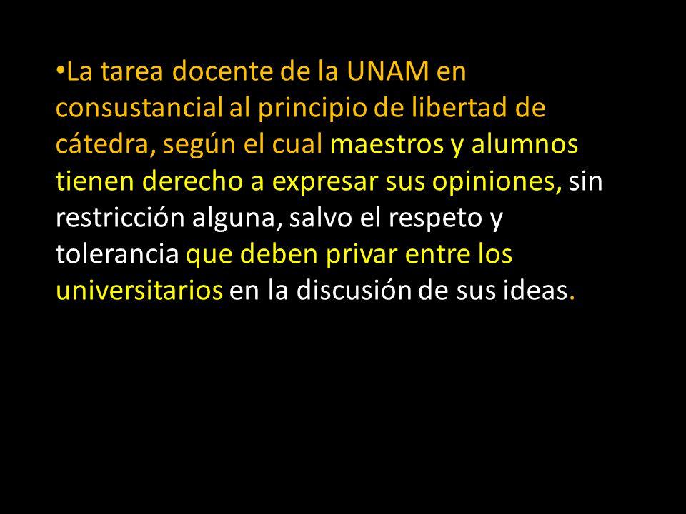 La tarea docente de la UNAM en consustancial al principio de libertad de cátedra, según el cual maestros y alumnos tienen derecho a expresar sus opiniones, sin restricción alguna, salvo el respeto y tolerancia que deben privar entre los universitarios en la discusión de sus ideas.