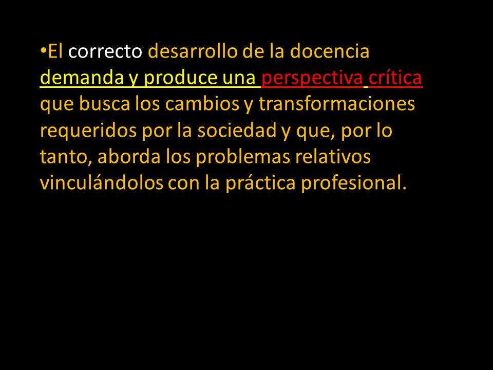 El correcto desarrollo de la docencia demanda y produce una perspectiva crítica que busca los cambios y transformaciones requeridos por la sociedad y que, por lo tanto, aborda los problemas relativos vinculándolos con la práctica profesional.