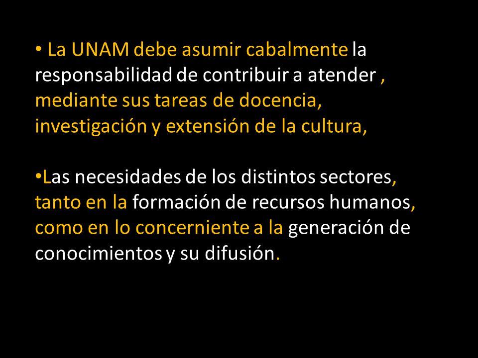 La UNAM debe asumir cabalmente la responsabilidad de contribuir a atender , mediante sus tareas de docencia, investigación y extensión de la cultura,