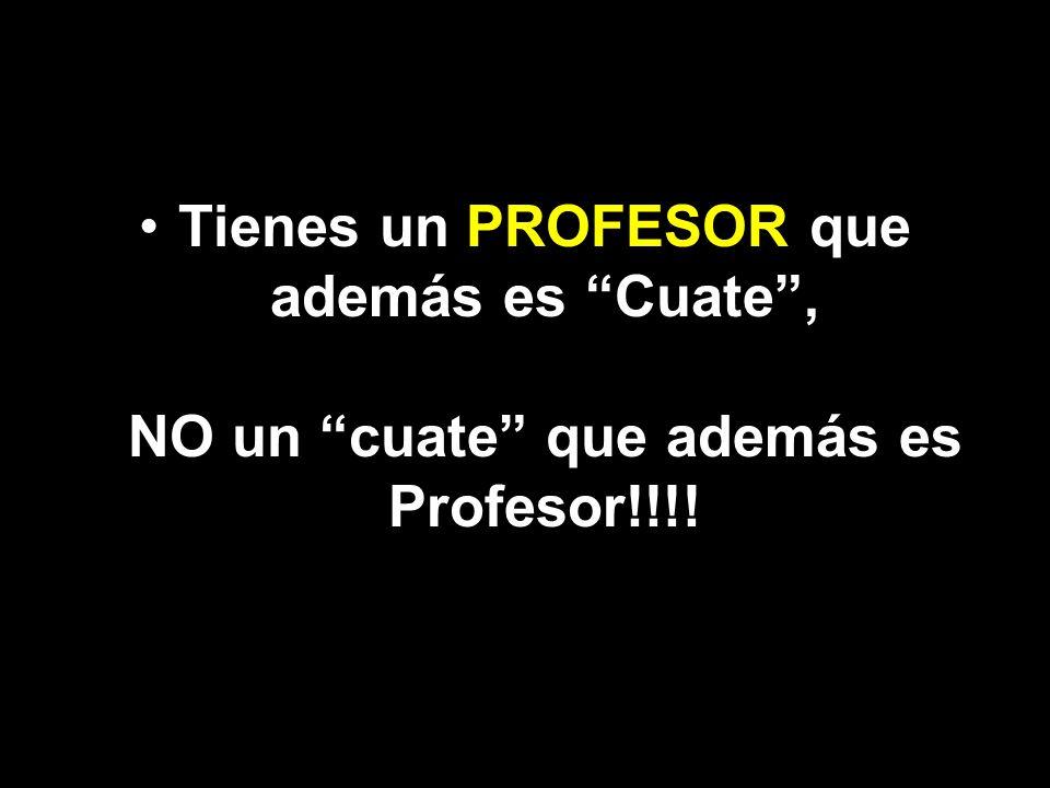 Tienes un PROFESOR que además es Cuate , NO un cuate que además es Profesor!!!!
