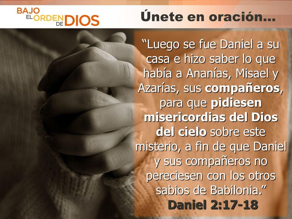 Únete en oración… Luego se fue Daniel a su casa e hizo saber lo que había a Ananías, Misael y Azarías, sus compañeros,