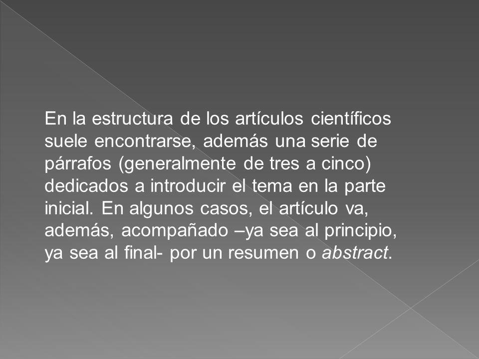En la estructura de los artículos científicos suele encontrarse, además una serie de párrafos (generalmente de tres a cinco) dedicados a introducir el tema en la parte inicial.