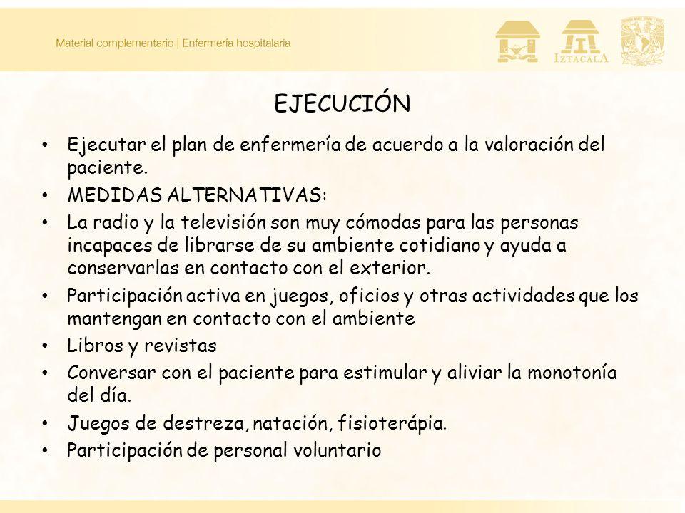 EJECUCIÓN Ejecutar el plan de enfermería de acuerdo a la valoración del paciente. MEDIDAS ALTERNATIVAS: