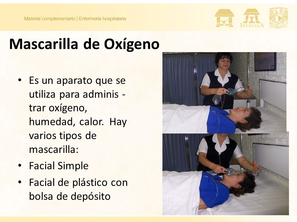Mascarilla de Oxígeno Es un aparato que se utiliza para adminis - trar oxígeno, humedad, calor. Hay varios tipos de mascarilla: