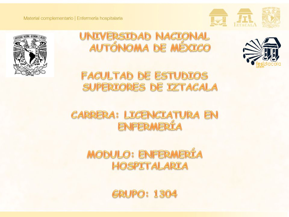 UNIVERSIDAD NACIONAL AUTÓNOMA DE MÉXICO FACULTAD DE ESTUDIOS SUPERIORES DE IZTACALA CARRERA: LICENCIATURA EN ENFERMERÍA MODULO: ENFERMERÍA HOSPITALARIA GRUPO: 1304