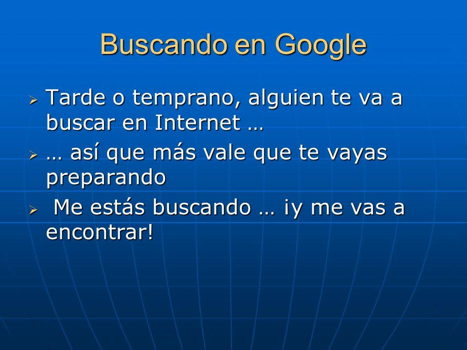 Buscando en Google Tarde o temprano, alguien te va a buscar en Internet … … así que más vale que te vayas preparando.