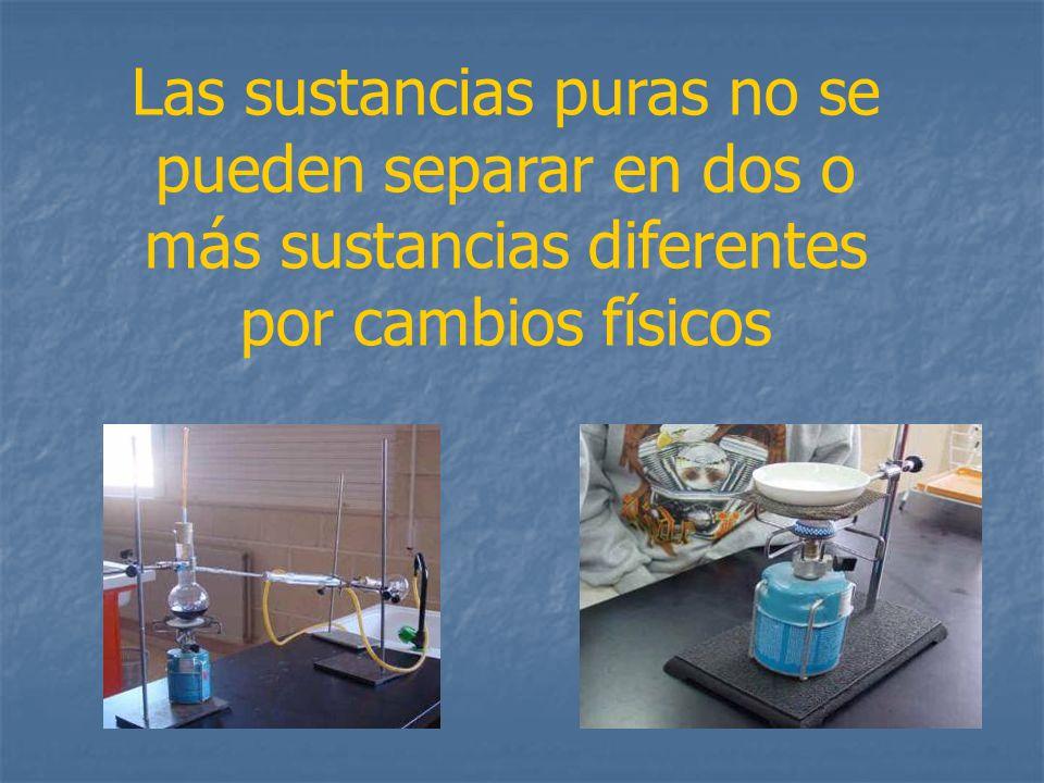 Las sustancias puras no se pueden separar en dos o más sustancias diferentes por cambios físicos
