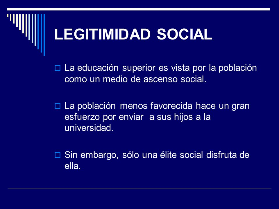 LEGITIMIDAD SOCIAL La educación superior es vista por la población como un medio de ascenso social.