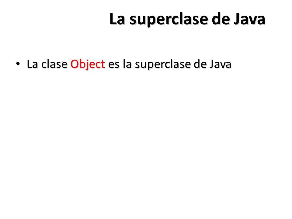 La superclase de Java La clase Object es la superclase de Java