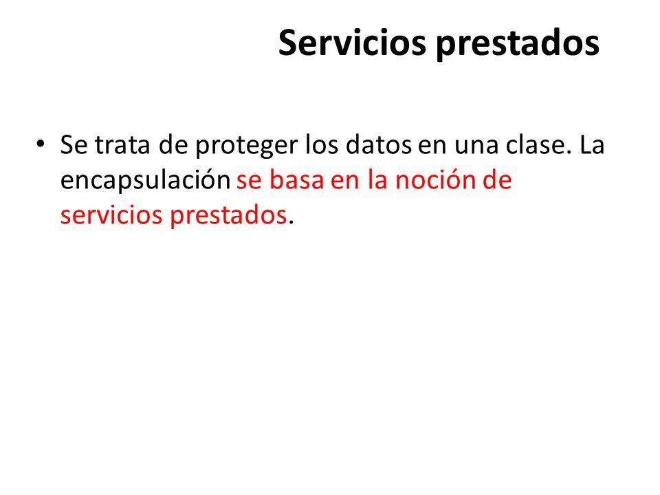 Servicios prestados Se trata de proteger los datos en una clase. La encapsulación se basa en la noción de servicios prestados.