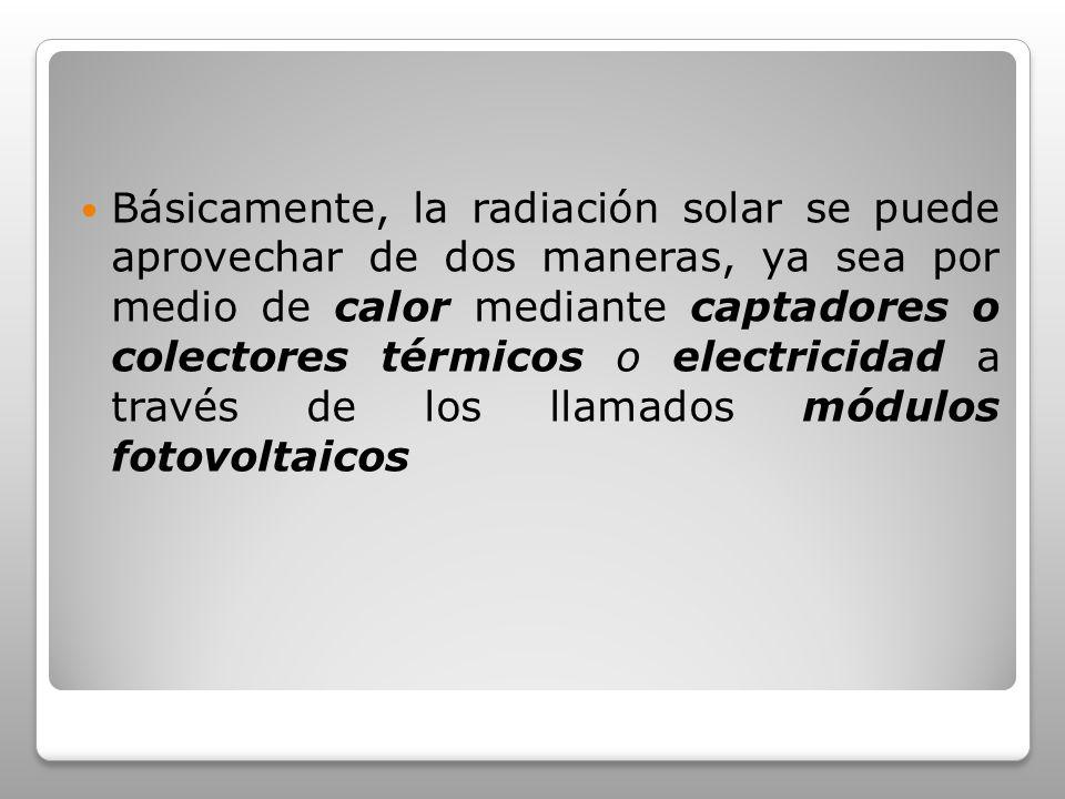 Básicamente, la radiación solar se puede aprovechar de dos maneras, ya sea por medio de calor mediante captadores o colectores térmicos o electricidad a través de los llamados módulos fotovoltaicos