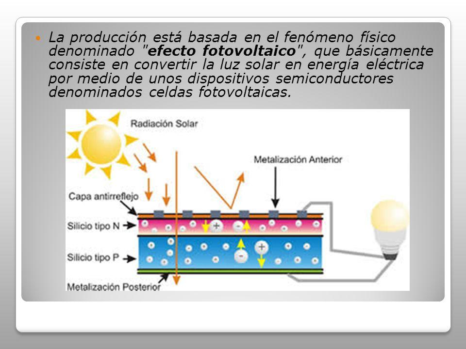 La producción está basada en el fenómeno físico denominado efecto fotovoltaico , que básicamente consiste en convertir la luz solar en energía eléctrica por medio de unos dispositivos semiconductores denominados celdas fotovoltaicas.