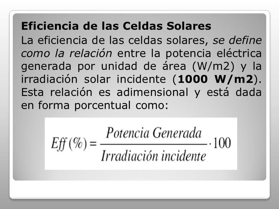 Eficiencia de las Celdas Solares La eficiencia de las celdas solares, se define como la relación entre la potencia eléctrica generada por unidad de área (W/m2) y la irradiación solar incidente (1000 W/m2).