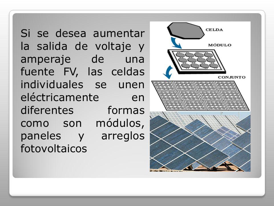 Si se desea aumentar la salida de voltaje y amperaje de una fuente FV, las celdas individuales se unen eléctricamente en diferentes formas como son módulos, paneles y arreglos fotovoltaicos