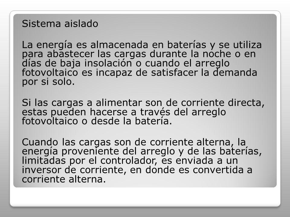 Sistema aislado La energía es almacenada en baterías y se utiliza para abastecer las cargas durante la noche o en días de baja insolación o cuando el arreglo fotovoltaico es incapaz de satisfacer la demanda por si solo.