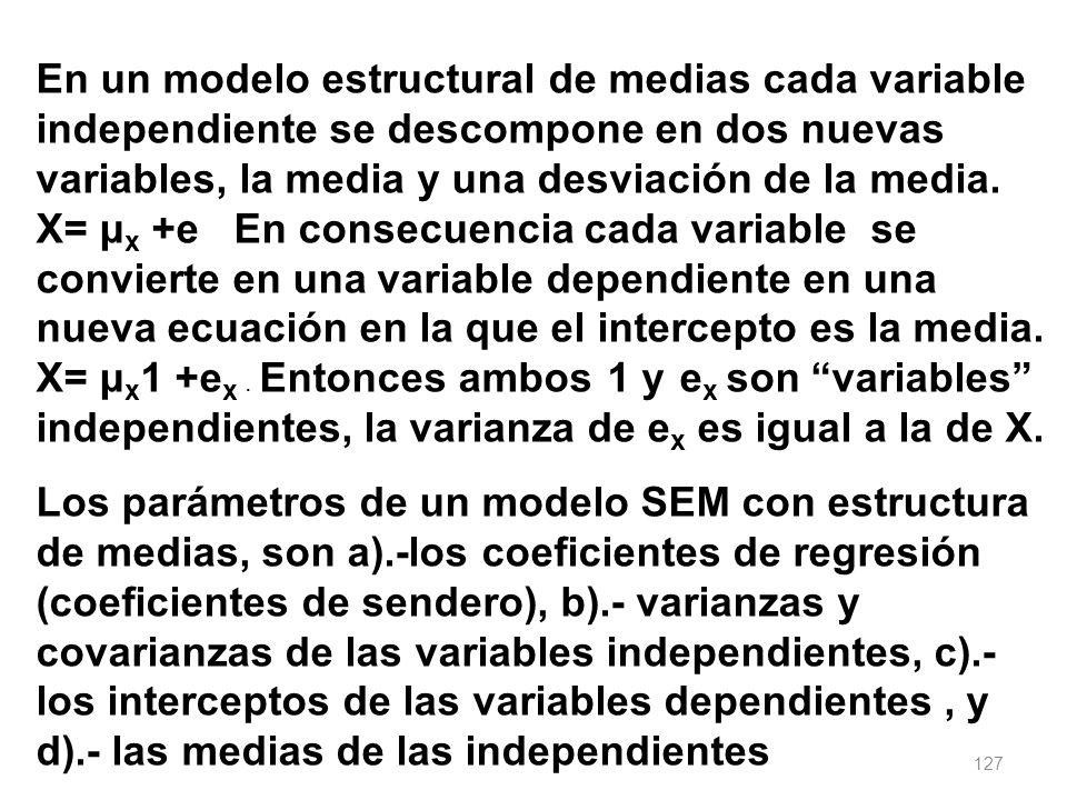En un modelo estructural de medias cada variable independiente se descompone en dos nuevas variables, la media y una desviación de la media. X= μx +e En consecuencia cada variable se convierte en una variable dependiente en una nueva ecuación en la que el intercepto es la media. X= μx1 +ex . Entonces ambos 1 y ex son variables independientes, la varianza de ex es igual a la de X.