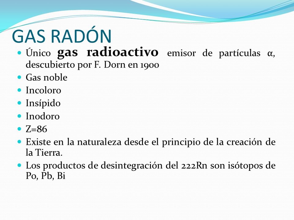 GAS RADÓN Único gas radioactivo emisor de partículas α, descubierto por F. Dorn en 1900. Gas noble.