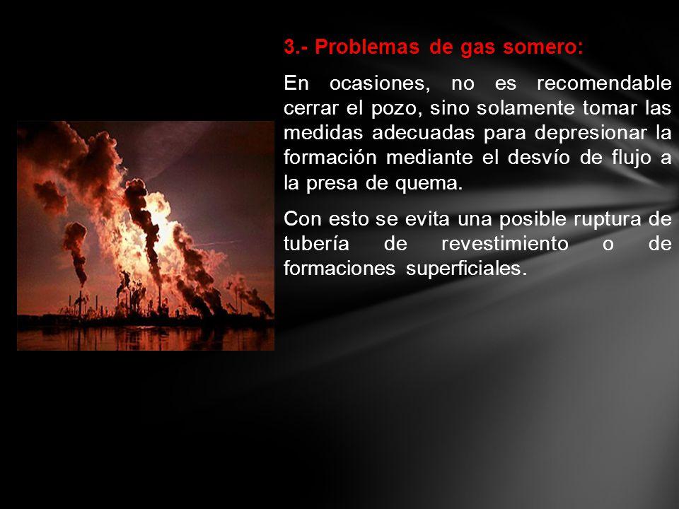 3.- Problemas de gas somero: En ocasiones, no es recomendable cerrar el pozo, sino solamente tomar las medidas adecuadas para depresionar la formación mediante el desvío de flujo a la presa de quema.
