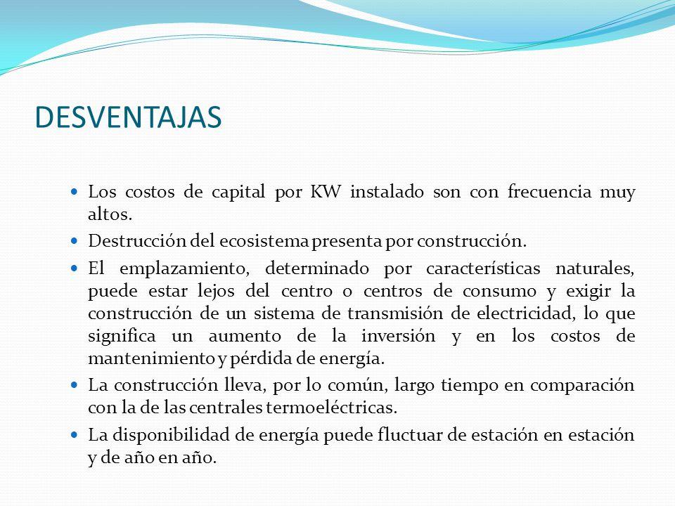 DESVENTAJAS Los costos de capital por KW instalado son con frecuencia muy altos. Destrucción del ecosistema presenta por construcción.