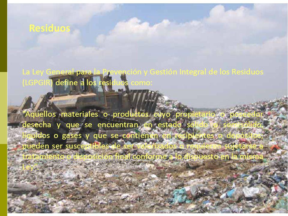 Residuos La Ley General para la Prevención y Gestión Integral de los Residuos (LGPGIR) define a los residuos como: