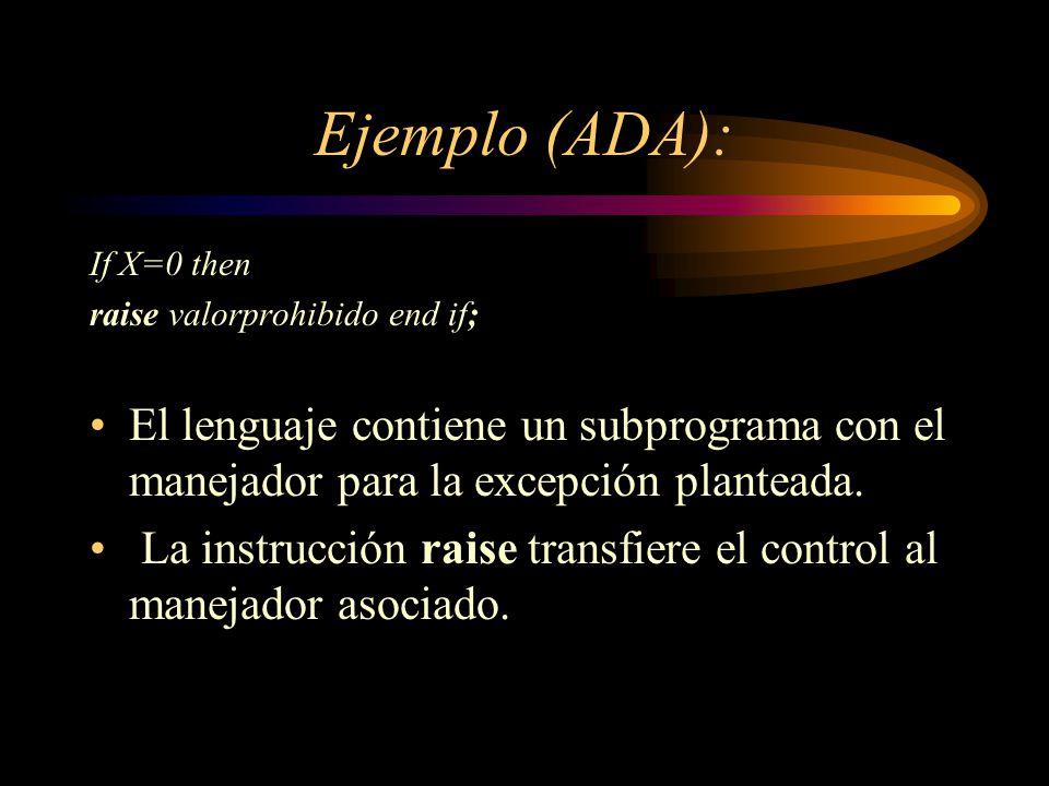 Ejemplo (ADA): If X=0 then. raise valorprohibido end if; El lenguaje contiene un subprograma con el manejador para la excepción planteada.