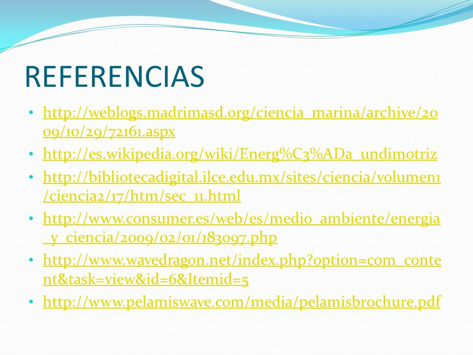 REFERENCIAS http://weblogs.madrimasd.org/ciencia_marina/archive/2009/10/29/72161.aspx. http://es.wikipedia.org/wiki/Energ%C3%ADa_undimotriz.