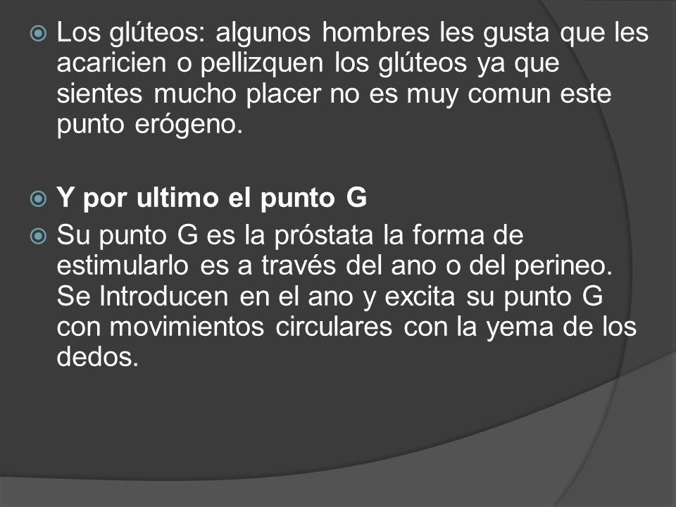 Los glúteos: algunos hombres les gusta que les acaricien o pellizquen los glúteos ya que sientes mucho placer no es muy comun este punto erógeno.