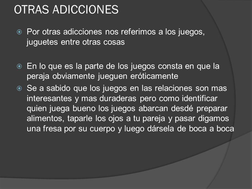 OTRAS ADICCIONES Por otras adicciones nos referimos a los juegos, juguetes entre otras cosas.