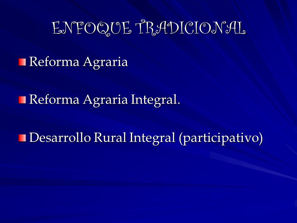 ENFOQUE TRADICIONAL Reforma Agraria Reforma Agraria Integral.