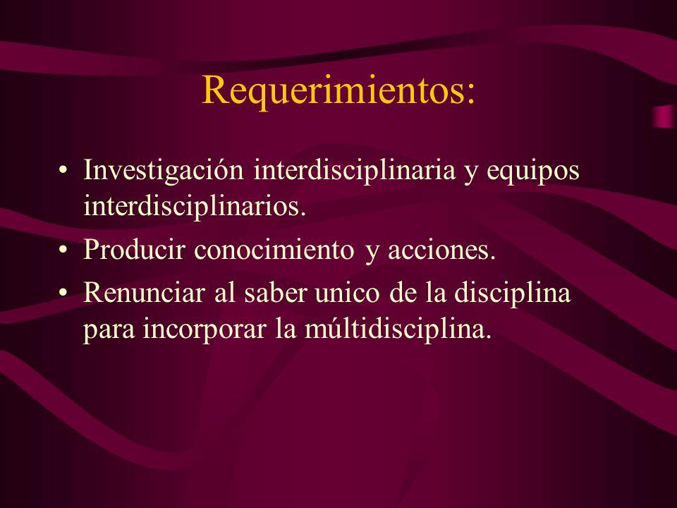 Requerimientos: Investigación interdisciplinaria y equipos interdisciplinarios. Producir conocimiento y acciones.