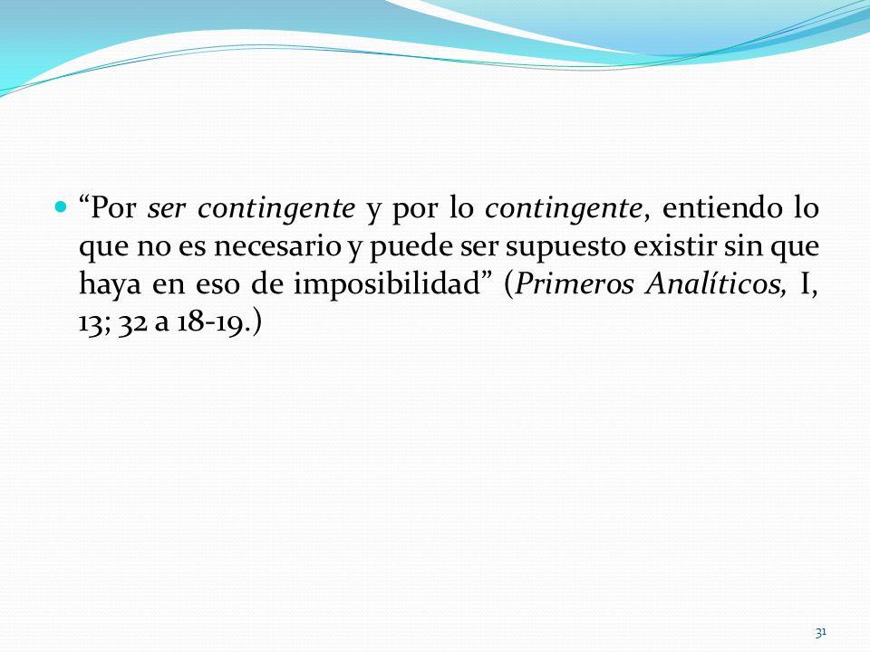 Por ser contingente y por lo contingente, entiendo lo que no es necesario y puede ser supuesto existir sin que haya en eso de imposibilidad (Primeros Analíticos, I, 13; 32 a 18-19.)