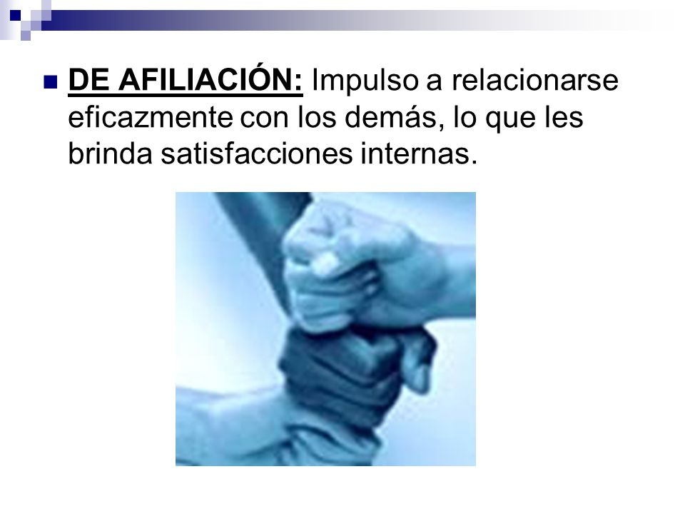 DE AFILIACIÓN: Impulso a relacionarse eficazmente con los demás, lo que les brinda satisfacciones internas.