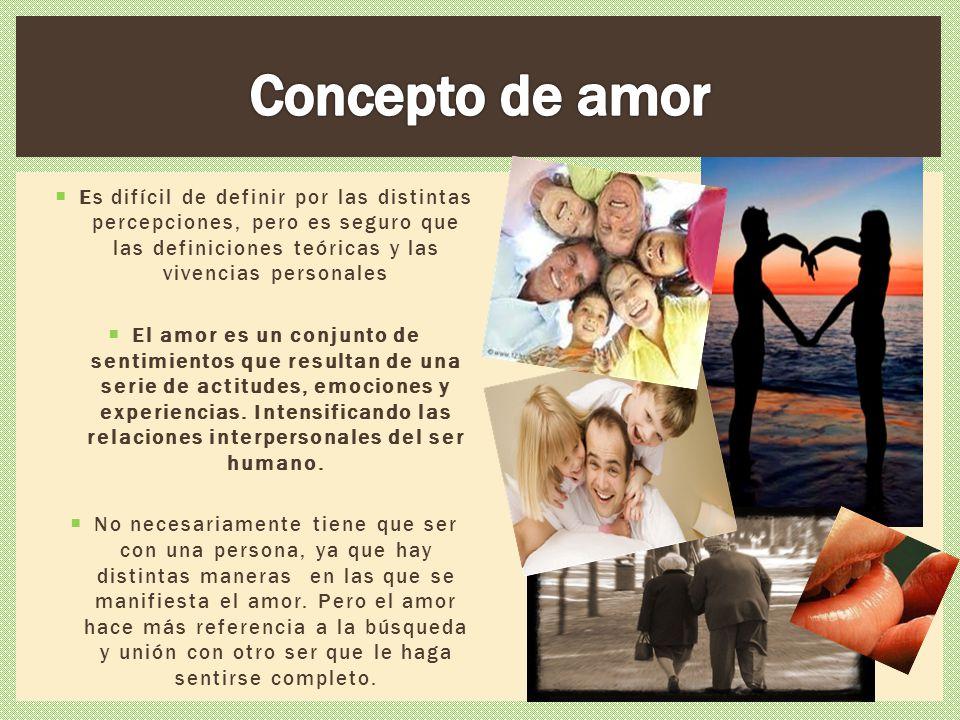 Concepto de amor Es difícil de definir por las distintas percepciones, pero es seguro que las definiciones teóricas y las vivencias personales.