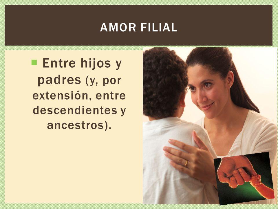 Amor filial Entre hijos y padres (y, por extensión, entre descendientes y ancestros).