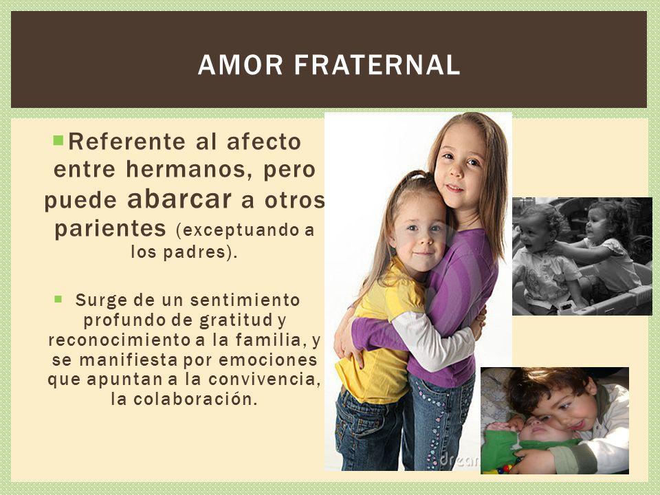 Amor fraternal Referente al afecto entre hermanos, pero puede abarcar a otros parientes (exceptuando a los padres).
