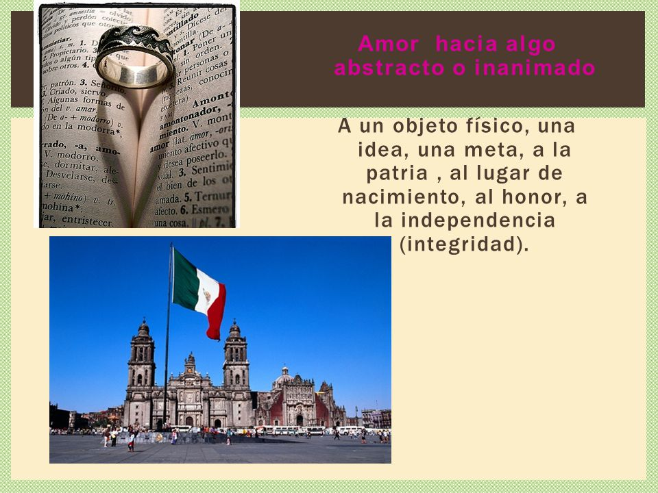 Amor hacia algo abstracto o inanimado A un objeto físico, una idea, una meta, a la patria , al lugar de nacimiento, al honor, a la independencia (integridad).