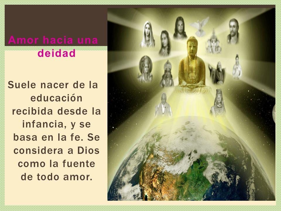 Amor hacia una deidad Suele nacer de la educación recibida desde la infancia, y se basa en la fe.