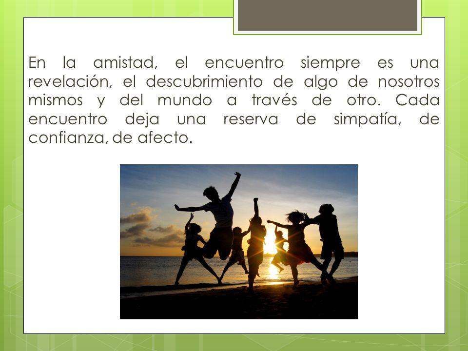 En la amistad, el encuentro siempre es una revelación, el descubrimiento de algo de nosotros mismos y del mundo a través de otro.