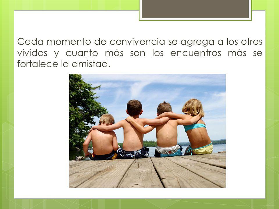Cada momento de convivencia se agrega a los otros vividos y cuanto más son los encuentros más se fortalece la amistad.