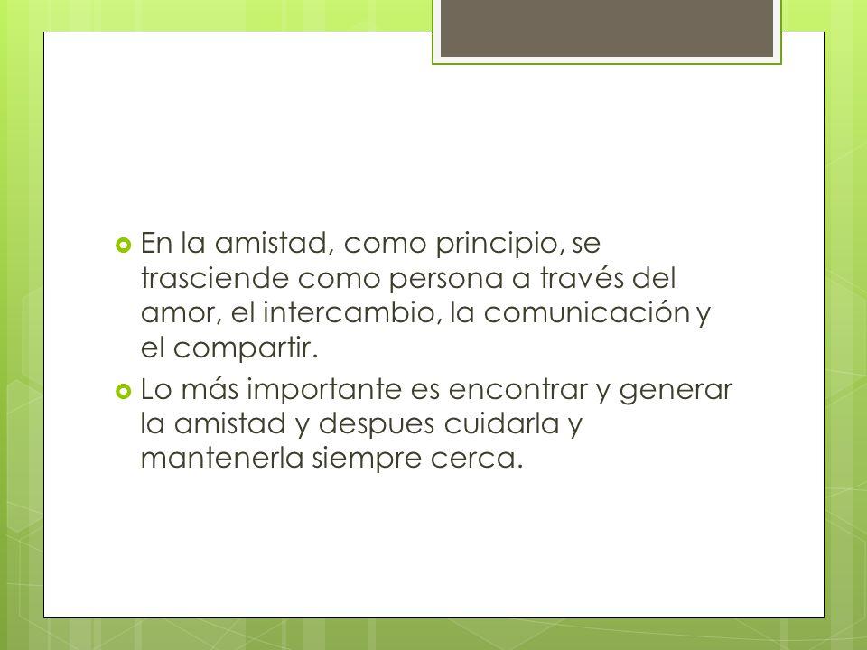 En la amistad, como principio, se trasciende como persona a través del amor, el intercambio, la comunicación y el compartir.