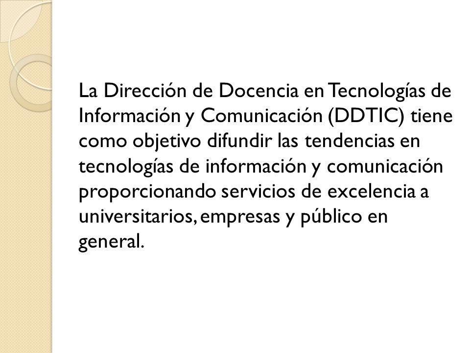 La Dirección de Docencia en Tecnologías de Información y Comunicación (DDTIC) tiene como objetivo difundir las tendencias en tecnologías de información y comunicación proporcionando servicios de excelencia a universitarios, empresas y público en general.