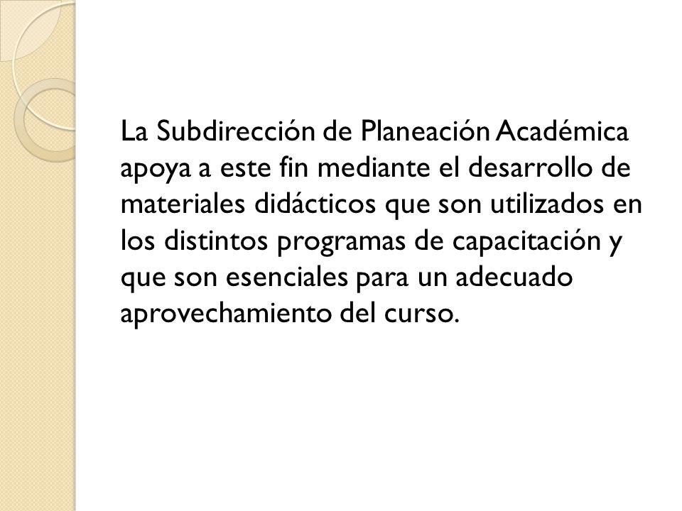 La Subdirección de Planeación Académica apoya a este fin mediante el desarrollo de materiales didácticos que son utilizados en los distintos programas de capacitación y que son esenciales para un adecuado aprovechamiento del curso.