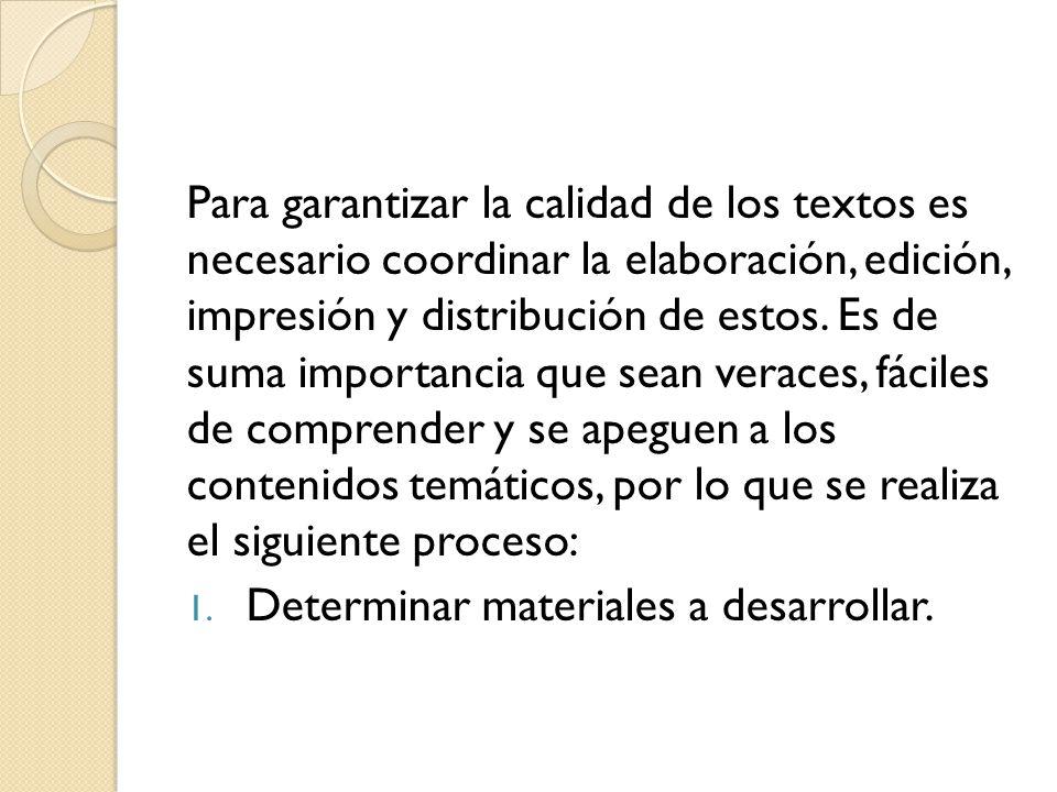 Para garantizar la calidad de los textos es necesario coordinar la elaboración, edición, impresión y distribución de estos. Es de suma importancia que sean veraces, fáciles de comprender y se apeguen a los contenidos temáticos, por lo que se realiza el siguiente proceso: