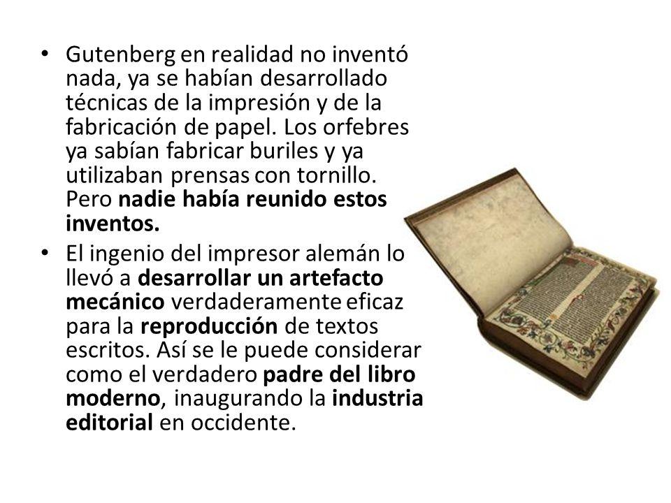 Gutenberg en realidad no inventó nada, ya se habían desarrollado técnicas de la impresión y de la fabricación de papel. Los orfebres ya sabían fabricar buriles y ya utilizaban prensas con tornillo. Pero nadie había reunido estos inventos.