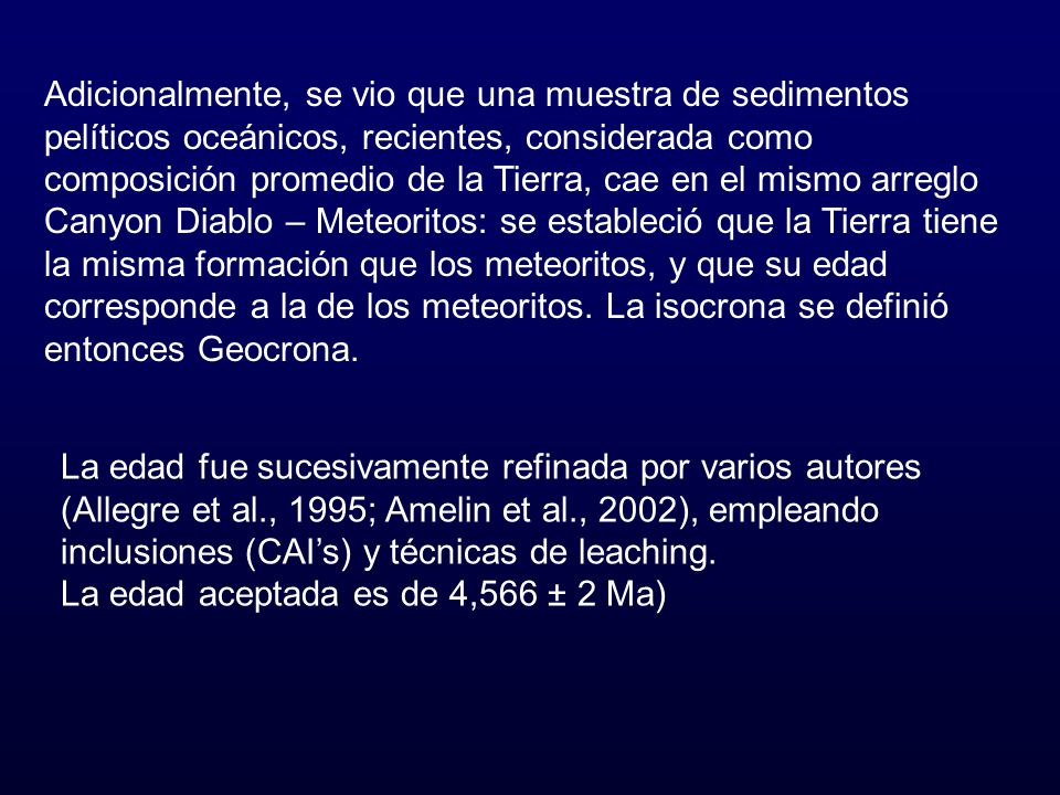 Adicionalmente, se vio que una muestra de sedimentos pelíticos oceánicos, recientes, considerada como composición promedio de la Tierra, cae en el mismo arreglo Canyon Diablo – Meteoritos: se estableció que la Tierra tiene la misma formación que los meteoritos, y que su edad corresponde a la de los meteoritos. La isocrona se definió entonces Geocrona.