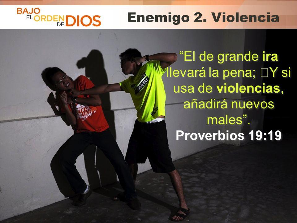 Enemigo 2. Violencia El de grande ira llevará la pena; Y si usa de violencias, añadirá nuevos males .