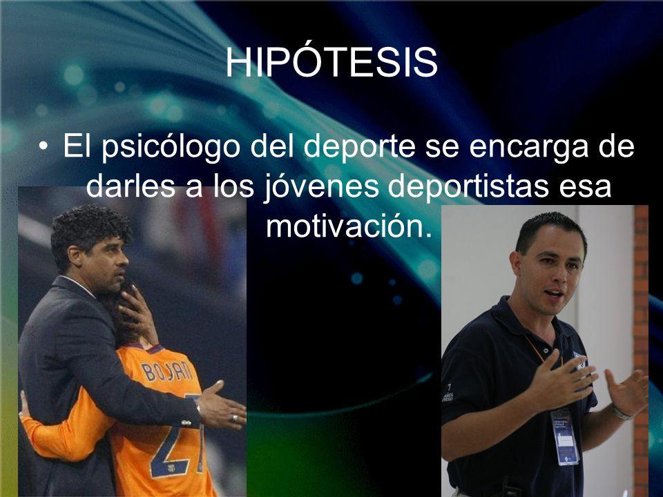 HIPÓTESIS El psicólogo del deporte se encarga de darles a los jóvenes deportistas esa motivación.