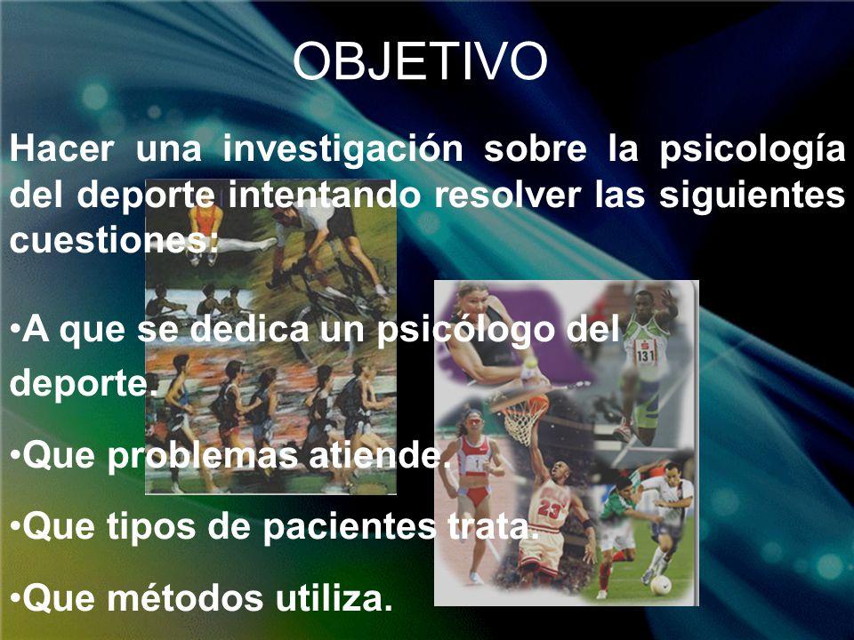 OBJETIVO Hacer una investigación sobre la psicología del deporte intentando resolver las siguientes cuestiones: