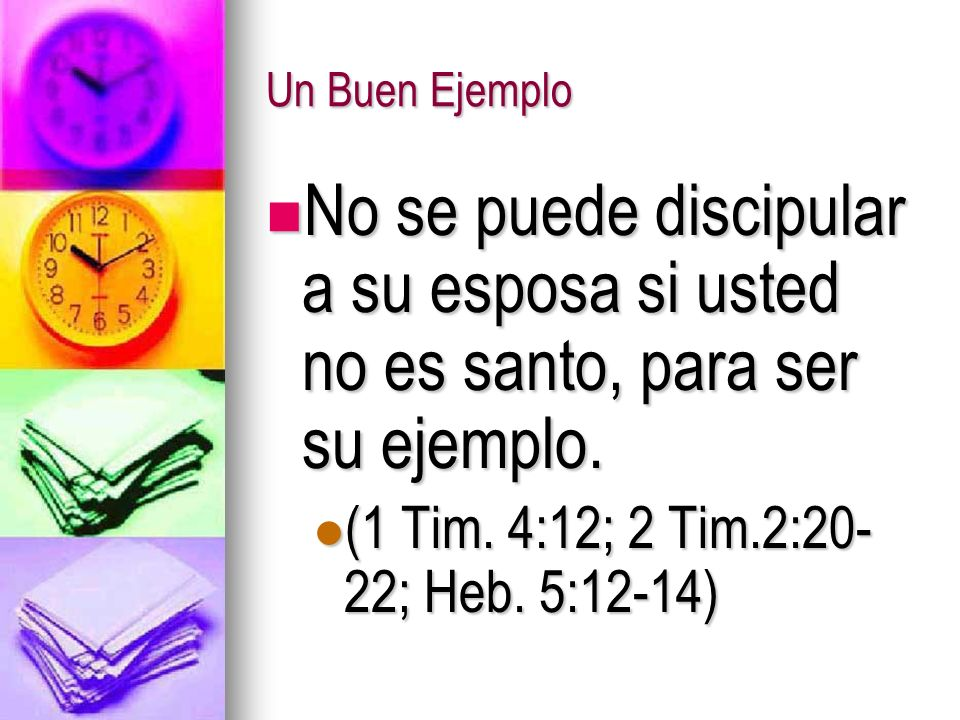 Un Buen Ejemplo No se puede discipular a su esposa si usted no es santo, para ser su ejemplo.