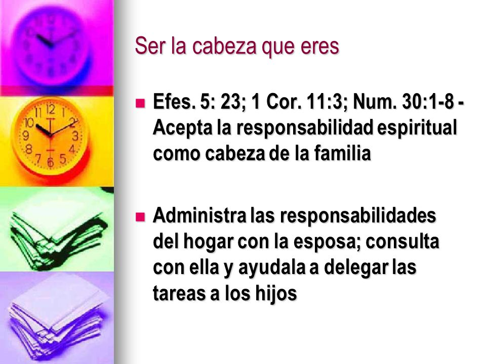 Ser la cabeza que eresEfes. 5: 23; 1 Cor. 11:3; Num. 30:1-8 - Acepta la responsabilidad espiritual como cabeza de la familia.
